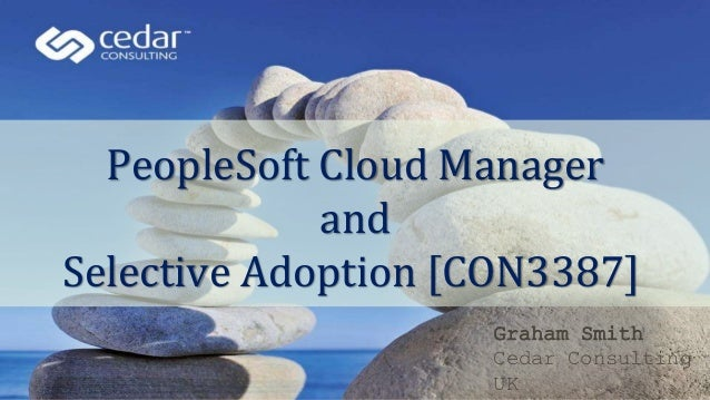 PeopleSoft Cloud Manager and Selective Adoption [CON3387] Graham Smith Cedar Consulting UK