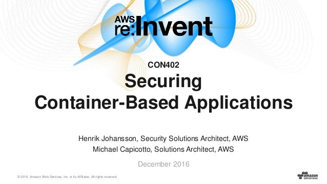 © 2016, Amazon Web Services, Inc. or its Affiliates. All rights reserved. December 2016 CON402 Securing Container-Based Ap...