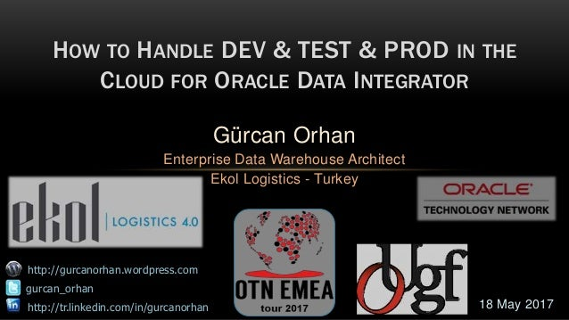 CON4070 HOW TO HANDLE DEV&TEST&PROD FOR ORACLE DATA INTEGRATOR 26 September 2013 Gürcan Orhan (Principal Datawarehouse Con...