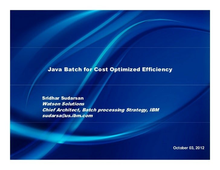 Java Batch for Cost Optimized EfficiencySridhar SudarsanWatson SolutionsChief Architect, Batch processing Strategy, IBMsud...