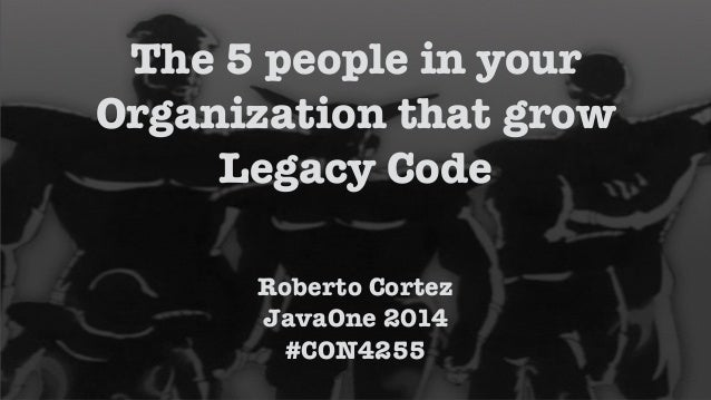 !  The 5 people in your  Organization that grow  Legacy Code  Roberto Cortez  JavaOne 2014  #CON4255