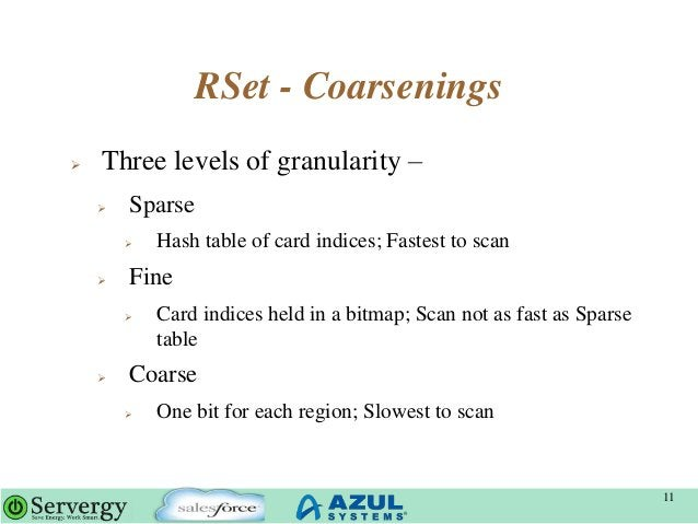 RSet - Coarsenings  Three levels of granularity –  Sparse  Hash table of card indices; Fastest to scan  Fine  Card in...