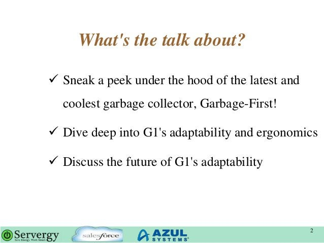 What's the talk about? 2  Sneak a peek under the hood of the latest and coolest garbage collector, Garbage-First!  Dive ...