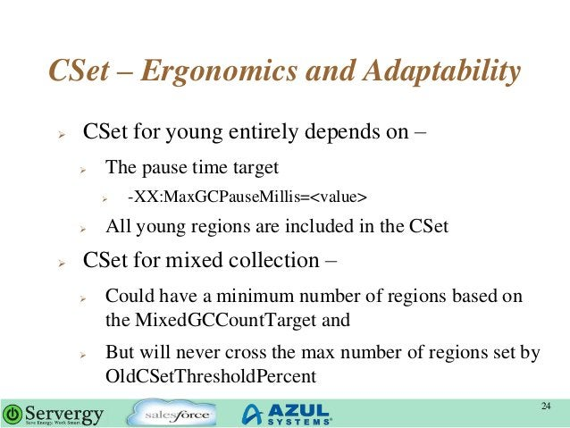CSet – Ergonomics and Adaptability  CSet for young entirely depends on –  The pause time target  -XX:MaxGCPauseMillis=<...