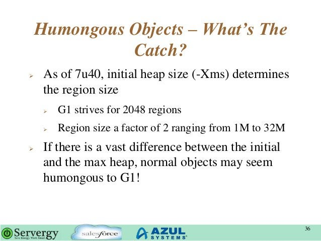 Humongous Objects – What's The Catch?  As of 7u40, initial heap size (-Xms) determines the region size  G1 strives for 2...