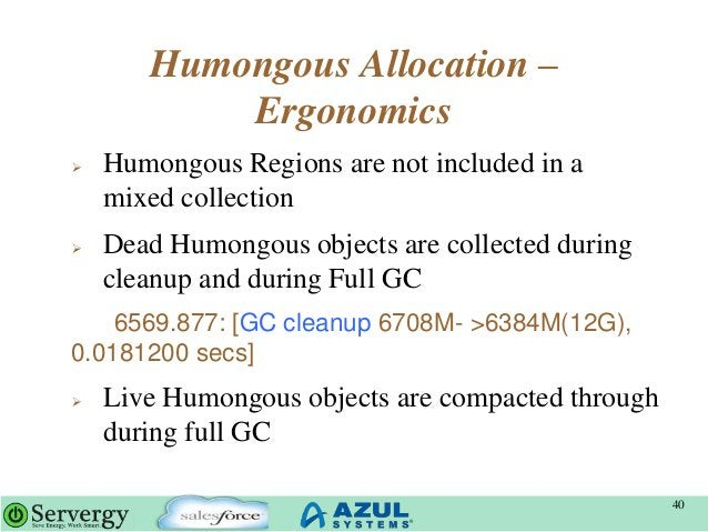Humongous Allocation – Ergonomics  Humongous Regions are not included in a mixed collection  Dead Humongous objects are ...