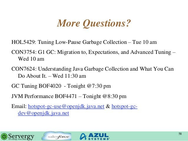More Questions? HOL5429: Tuning Low-Pause Garbage Collection – Tue 10 am CON3754: G1 GC: Migration to, Expectations, and A...