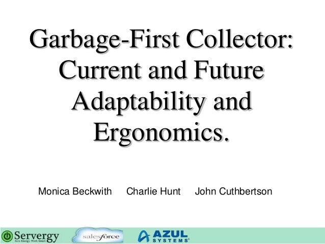 Garbage-First Collector: Current and Future Adaptability and Ergonomics. Monica Beckwith Charlie Hunt John Cuthbertson