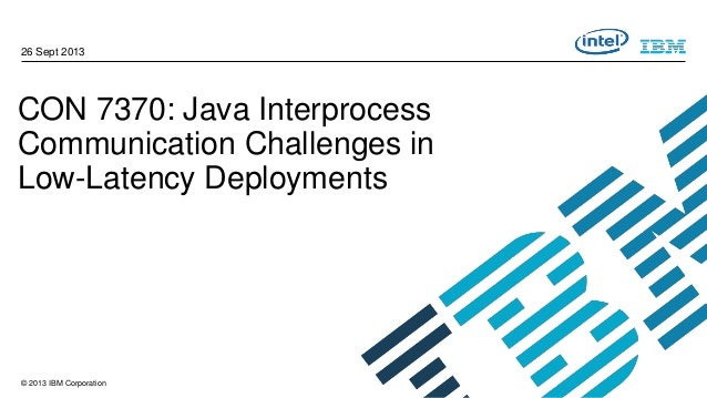 26 Sept 2013  CON 7370: Java Interprocess Communication Challenges in Low-Latency Deployments  © 2013 IBM Corporation