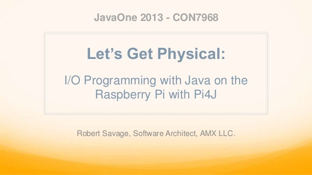 I/O Programming with Java on the Raspberry Pi with Pi4J JavaOne 2013 - CON7968 Robert Savage, Software Architect, AMX LLC....