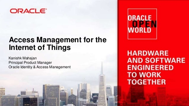 Access Management for the Internet of Things Kanishk Mahajan Principal Product Manager Oracle Identity & Access Management