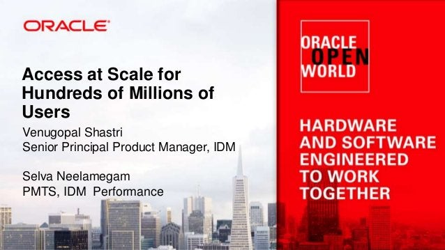Access at Scale for Hundreds of Millions of Users Venugopal Shastri Senior Principal Product Manager, IDM Selva Neelamegam...