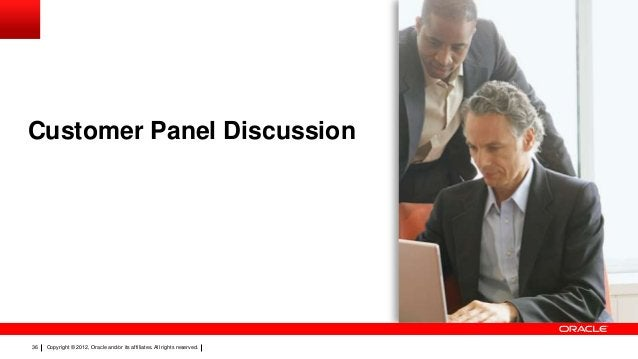 Customer Panel Discussion  36  Copyright © 2012, Oracle and/or its affiliates. All rights reserved.