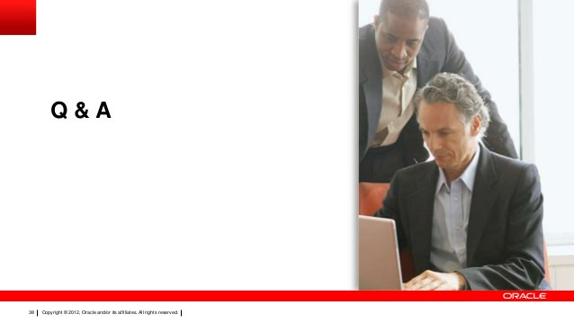 Q&A  38  Copyright © 2012, Oracle and/or its affiliates. All rights reserved.
