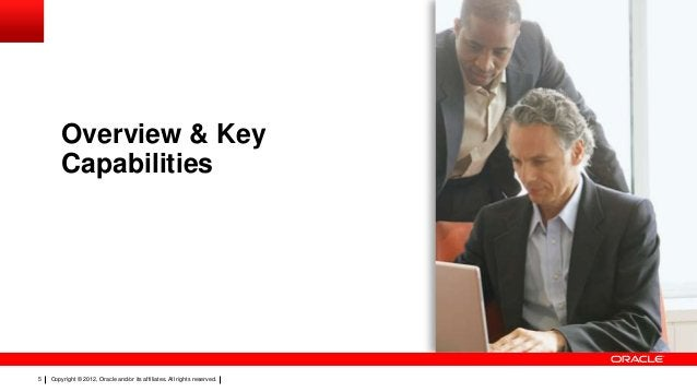 Overview & Key Capabilities  5  Copyright © 2012, Oracle and/or its affiliates. All rights reserved.