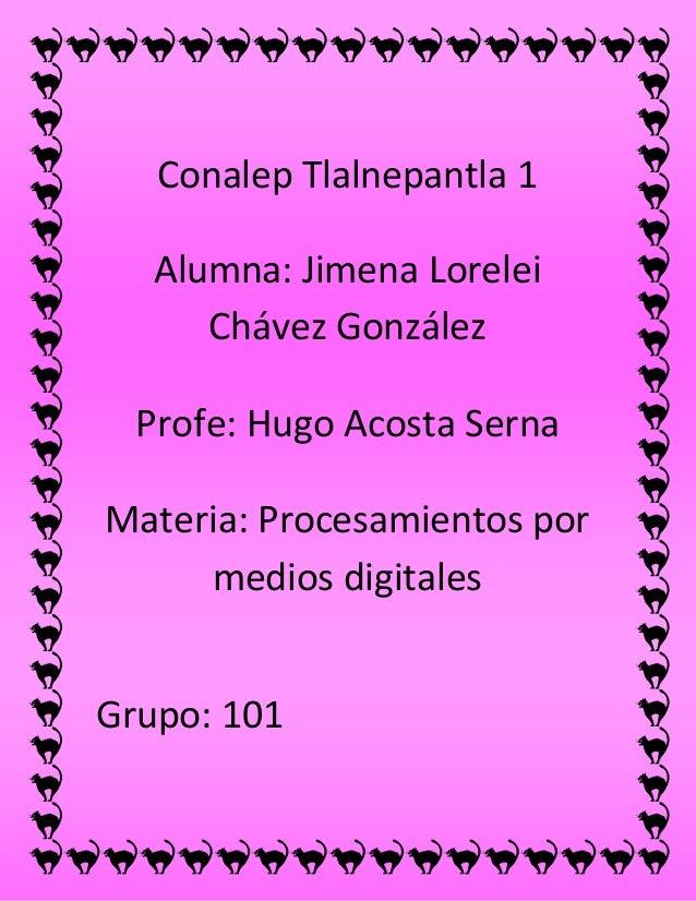 Conalep Tlalnepantla 1 Alumna: Jimena Lorelei Chávez González Profe: Hugo Acosta Serna Materia: Procesamientos por medios ...