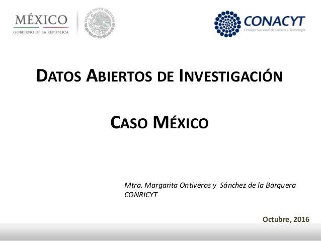 DATOS ABIERTOS DE INVESTIGACIÓN CASO MÉXICO Octubre, 2016 Mtra. Margarita Ontiveros y Sánchez de la Barquera CONRICYT