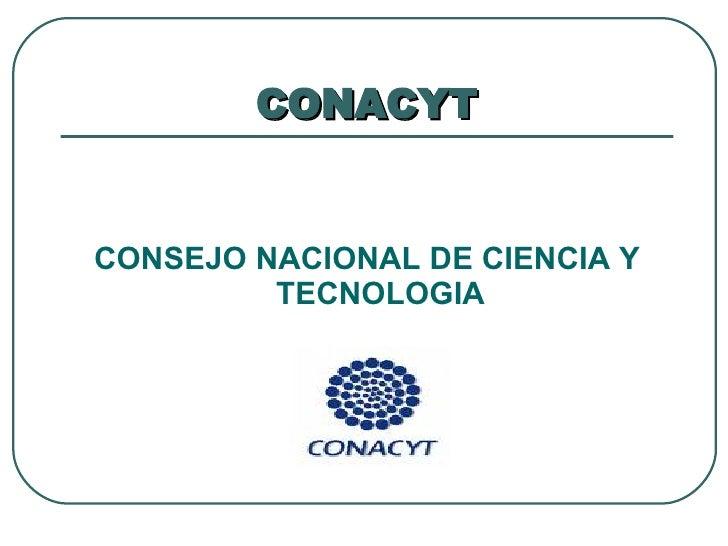 CONACYT <ul><li>CONSEJO NACIONAL DE CIENCIA Y TECNOLOGIA </li></ul>