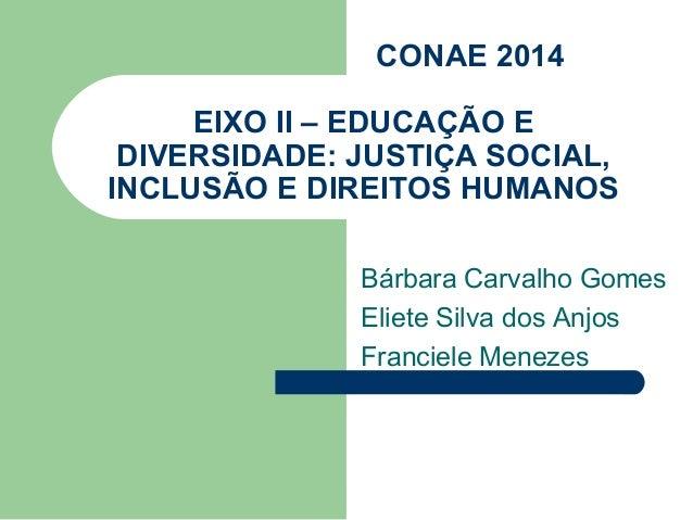 CONAE 2014     EIXO II – EDUCAÇÃO E DIVERSIDADE: JUSTIÇA SOCIAL,INCLUSÃO E DIREITOS HUMANOS              Bárbara Carvalho ...
