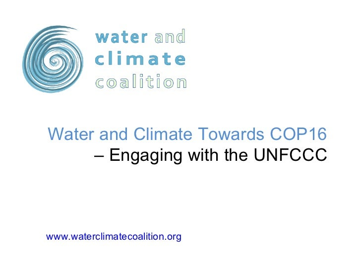 www.waterclimatecoalition.org   Water and Climate Towards COP16  – Engaging with the UNFCCC