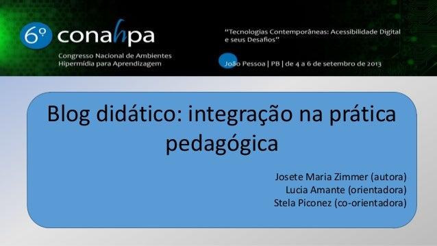Blog didático: integração na prática pedagógica Josete Maria Zimmer (autora) Lucia Amante (orientadora) Stela Piconez (co-...
