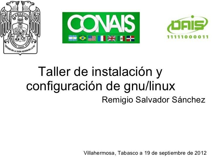 Taller de instalación yconfiguración de gnu/linux                 Remigio Salvador Sánchez          Villahermosa, Tabasco ...