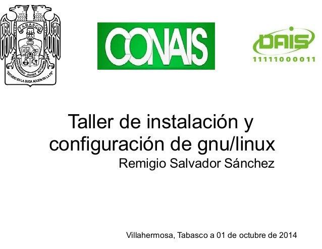 Taller de instalación y  configuración de gnu/linux  Remigio Salvador Sánchez  Villahermosa, Tabasco a 01 de octubre de 20...