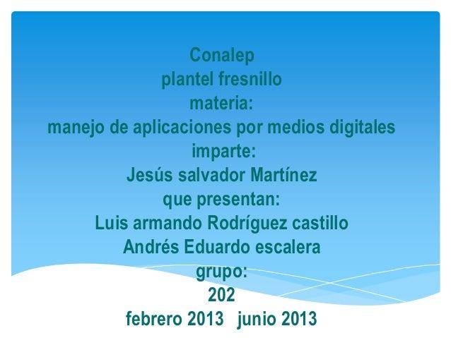 Conalepplantel fresnillomateria:manejo de aplicaciones por medios digitalesimparte:Jesús salvador Martínezque presentan:Lu...