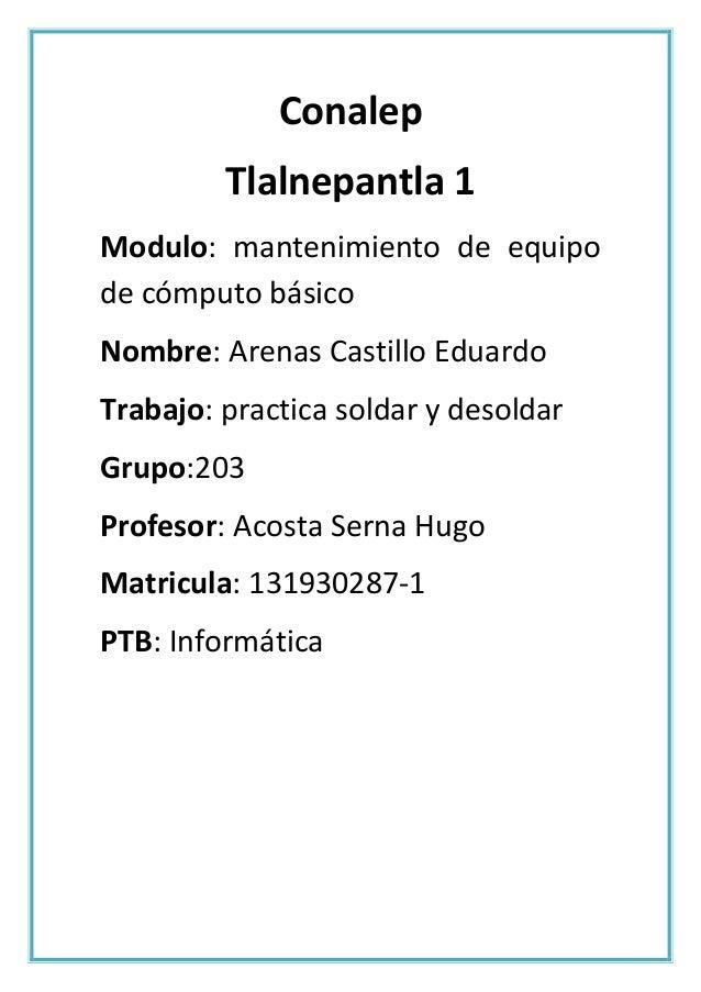 Conalep Tlalnepantla 1 Modulo: mantenimiento de equipo de cómputo básico Nombre: Arenas Castillo Eduardo Trabajo: practica...