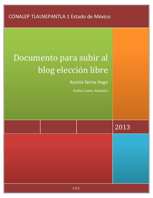 3 0 2 2013 Documento para subir al blog elección libre Acosta Serna Hugo Guillen Loaiza Alejandra CONALEP TLALNEPANTLA 1 E...