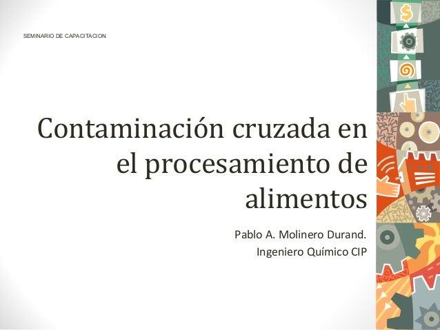 Contaminación cruzada enel procesamiento dealimentosPablo A. Molinero Durand.Ingeniero Químico CIP1SEMINARIO DE CAPACITACION