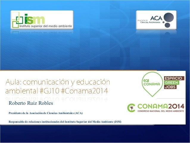 Roberto Ruiz Robles  Presidente de la Asociación de Ciencias Ambientales (ACA)  Responsable de relaciones institucionales ...