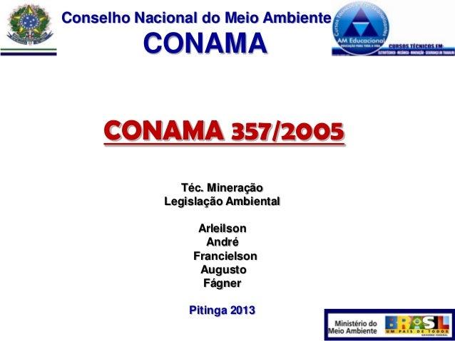 Conselho Nacional do Meio Ambiente  CONAMA CONAMA 357/2005 Téc. Mineração Legislação Ambiental  Arleilson André Francielso...