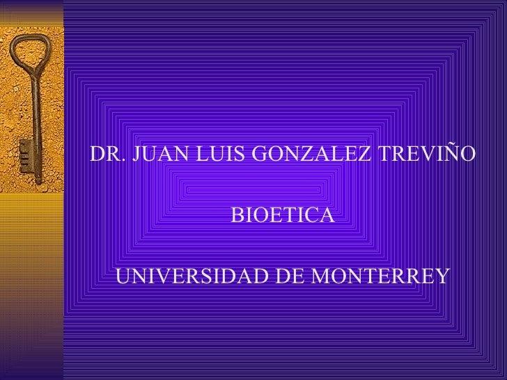 <ul><li>DR. JUAN LUIS GONZALEZ TREVIÑO </li></ul><ul><li>BIOETICA </li></ul><ul><li>UNIVERSIDAD DE MONTERREY </li></ul>