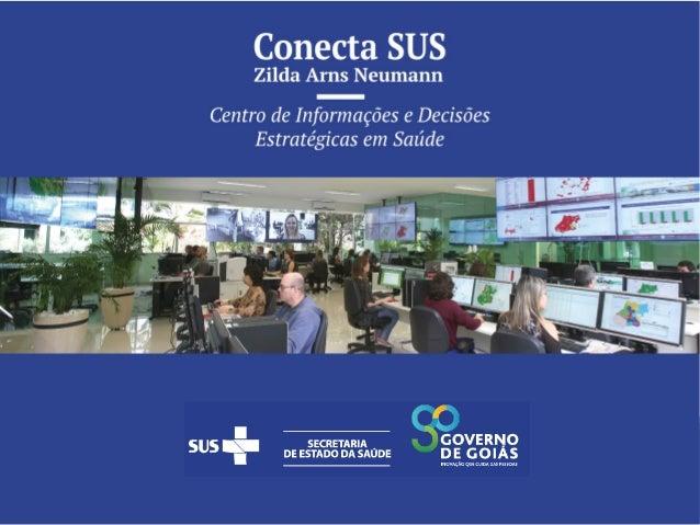 Conecta SUS Zilda Arns Neumann Centro de Informações e Decisões Estratégicas Um jeito novo de fazer Saúde Pública em Goiás