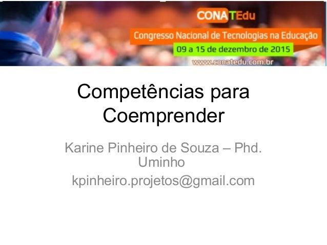 Competências para Coemprender Karine Pinheiro de Souza – Phd. Uminho kpinheiro.projetos@gmail.com