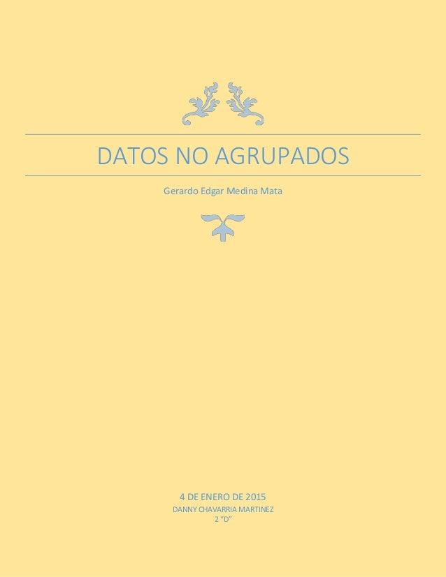 "DATOS NO AGRUPADOS Gerardo Edgar Medina Mata 4 DE ENERO DE 2015 DANNY CHAVARRIA MARTINEZ 2 ""D"""