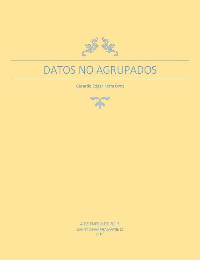 "DATOS NO AGRUPADOS Gerardo Edgar Mata Ortiz 4 DE ENERO DE 2015 DANNY CHAVARRIA MARTINEZ 2 ""D"""