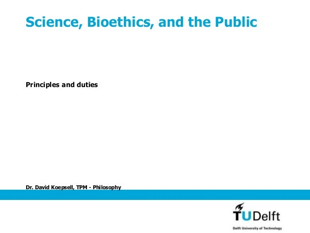 Dr. David Koepsell, TPM - Philosophy Science, Bioethics, and the Public Principles and duties