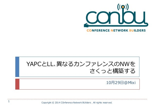 YAPCとLL、異なるカンファレンスのNWを さくっと構築する  10月29日@Mixi  Copyright © 2014 COnference Network BUilders . All rights reserved.  1