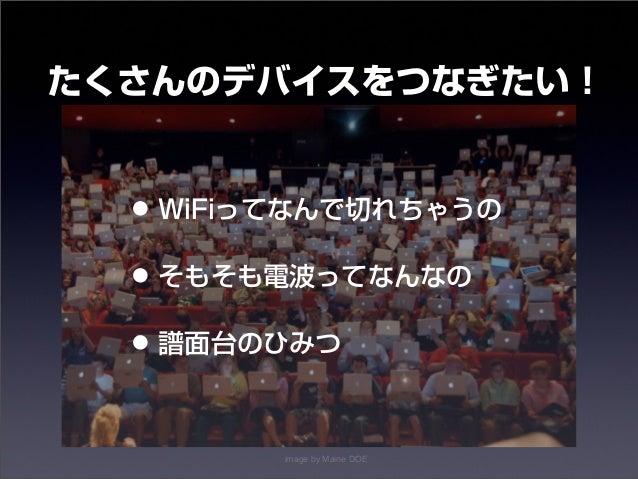 たくさんのデバイスをつなぎたい!  • WiFiってなんで切れちゃうの  • そもそも電波ってなんなの  • 譜面台のひみつ  image by Maine DOE  14年10月30日木曜日