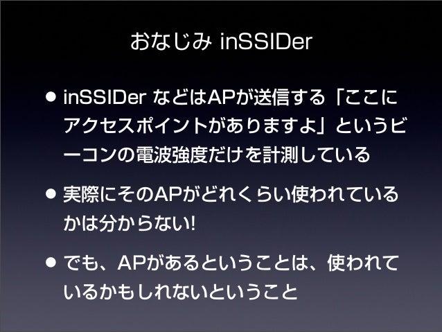 おなじみ inSSIDer  • inSSIDer などはAPが送信する「ここに  アクセスポイントがありますよ」というビ  ーコンの電波強度だけを計測している  • 実際にそのAPがどれくらい使われている  かは分からない!  • でも、AP...