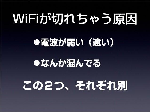 WiFiが切れちゃう原因  •電波が弱い(遠い)  •なんか混んでる  この2つ、それぞれ別  14年10月30日木曜日