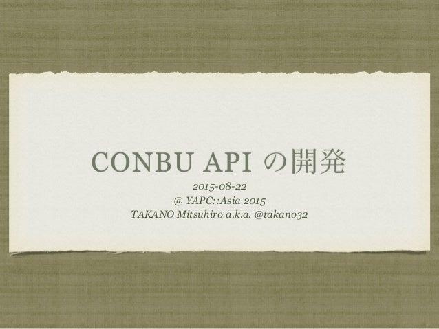 CONBU API の開発 2015-08-22 @ YAPC::Asia 2015 TAKANO Mitsuhiro a.k.a. @takano32