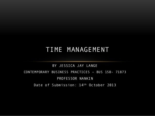 TIME MANAGEMENT BY JESSICA JAY LANGE CONTEMPORARY BUSINESS PRACTICES – BUS 150- 71873  PROFESSOR NANKIN Date of Submission...