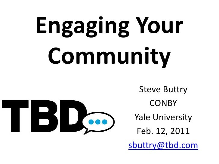 Engaging Your Community<br />Steve Buttry<br />CONBY<br />Yale University<br />Feb. 12, 2011<br />sbuttry@tbd.com<br />