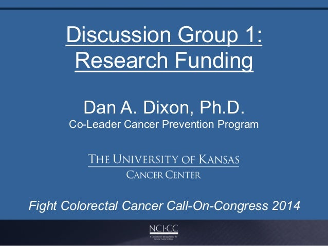 Discussion Group 1: Research Funding Fight Colorectal Cancer Call-On-Congress 2014	    Dan A. Dixon, Ph.D. Co-Leader Cance...