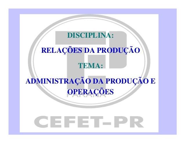 DISCIPLINA: RELAÇÕES DA PRODUÇÃO TEMA: ADMINISTRAÇÃO DA PRODUÇÃO E OPERAÇÕES