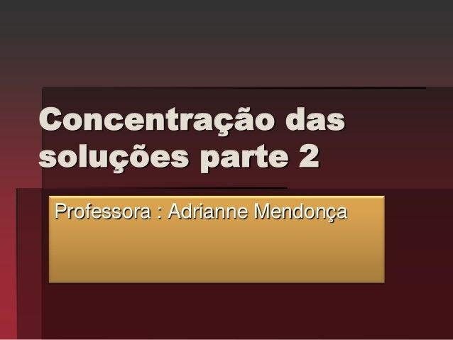 Concentração dassoluções parte 2Professora : Adrianne Mendonça