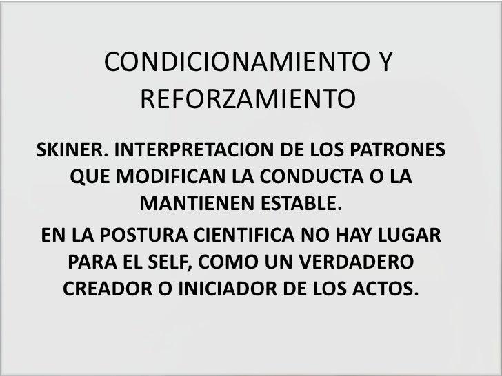 CONDICIONAMIENTO Y REFORZAMIENTO<br />SKINER. INTERPRETACION DE LOS PATRONES QUE MODIFICAN LA CONDUCTA O LA MANTIENEN ESTA...